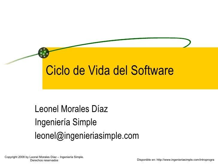 Ciclo de Vida del Software Leonel Morales Díaz Ingeniería Simple [email_address] Disponible en: http://www.ingenieriasimpl...