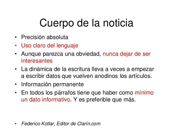 Cuerpo de la noticia• Precisión absoluta• Uso claro del lenguaje• Aunque parezca una obviedad, nunca dejar de ser  interes...