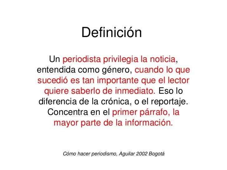 Definición   Un periodista privilegia la noticia,entendida como género, cuando lo quesucedió es tan importante que el lect...
