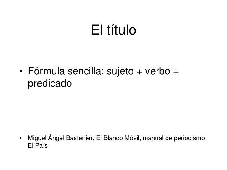 El título• Fórmula sencilla: sujeto + verbo +  predicado• Miguel Ángel Bastenier, El Blanco Móvil, manual de periodismo  E...