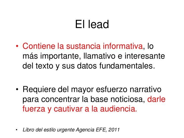 El lead• Contiene la sustancia informativa, lo  más importante, llamativo e interesante  del texto y sus datos fundamental...