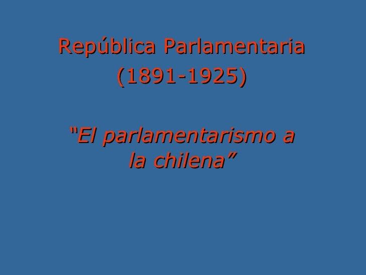 """República Parlamentaria (1891-1925) """" El parlamentarismo a la chilena"""""""