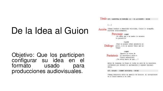 De la Idea al Guion Objetivo: Que los participen configurar su idea en el formato usado para producciones audiovisuales.