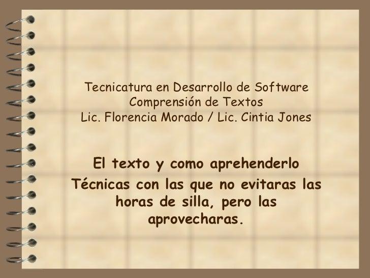 Tecnicatura en Desarrollo de Software Comprensión de Textos Lic. Florencia Morado / Lic. Cintia Jones El texto y como apre...