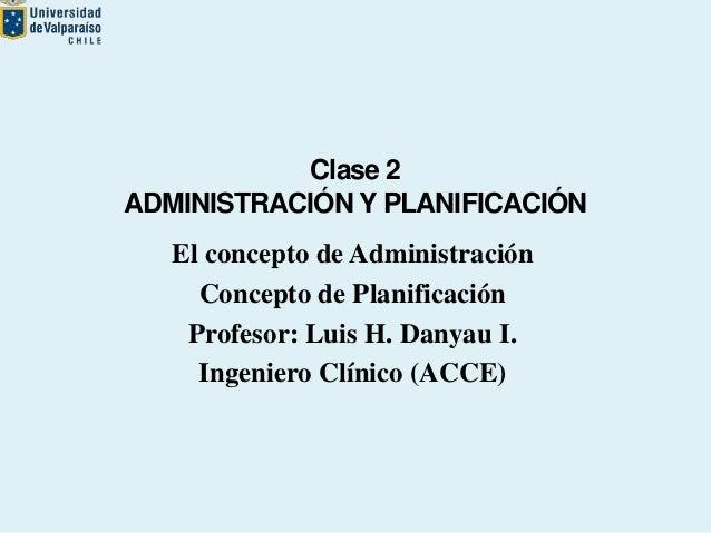 Clase 2 ADMINISTRACIÓN Y PLANIFICACIÓN El concepto de Administración Concepto de Planificación Profesor: Luis H. Danyau I....