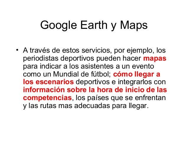 Google Earth y Maps • A través de estos servicios, por ejemplo, los periodistas deportivos pueden hacer mapas para indicar...