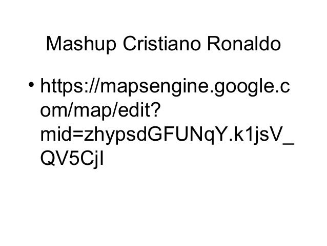 Mashup Cristiano Ronaldo • https://mapsengine.google.c om/map/edit? mid=zhypsdGFUNqY.k1jsV_ QV5CjI