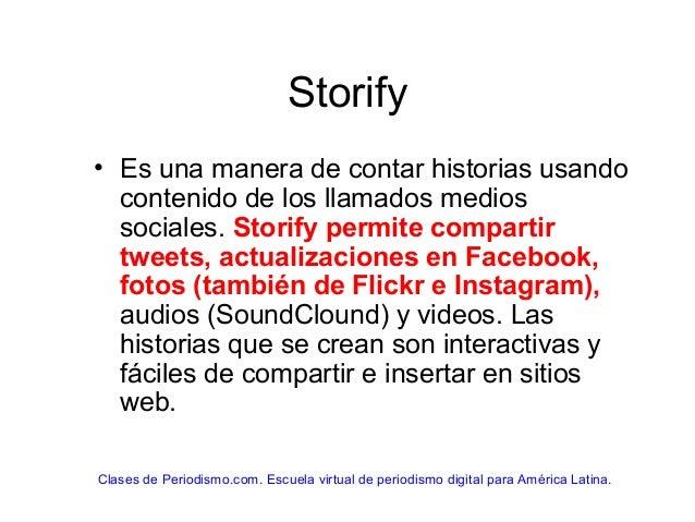 Storify • Es una manera de contar historias usando contenido de los llamados medios sociales. Storify permite compartir tw...