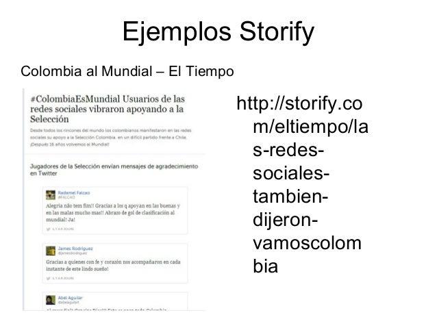 Ejemplos Storify http://storify.co m/eltiempo/la s-redes- sociales- tambien- dijeron- vamoscolom bia Colombia al Mundial –...