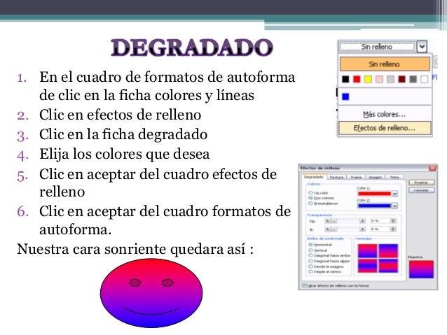 1. En el cuadro de formatos de autoforma  de clic en la ficha colores y líneas  2. Clic en efectos de relleno  3. Clic en ...