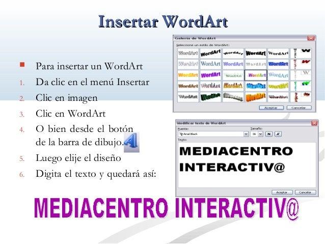 IInnsseerrttaarr WWoorrddAArrtt   Para insertar un WordArt  1. Da clic en el menú Insertar  2. Clic en imagen  3. Clic en...