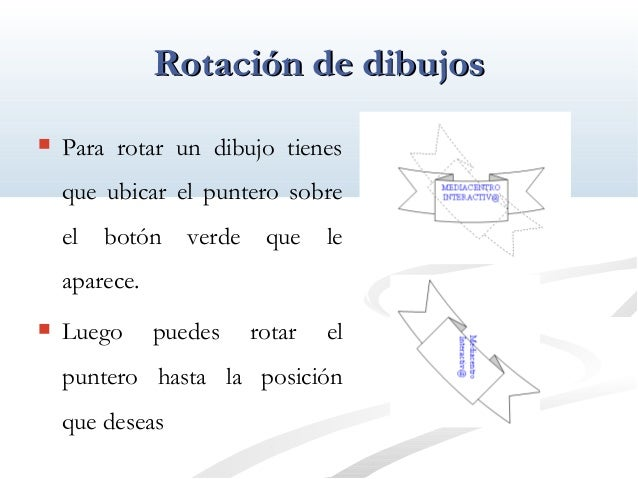 RRoottaacciióónn ddee ddiibbuujjooss   Para rotar un dibujo tienes  que ubicar el puntero sobre  el botón verde que le  a...