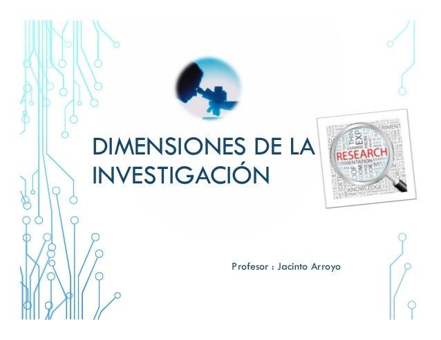 DIMENSIONES DE LA INVESTIGACIÓN Profesor : Jacinto Arroyo