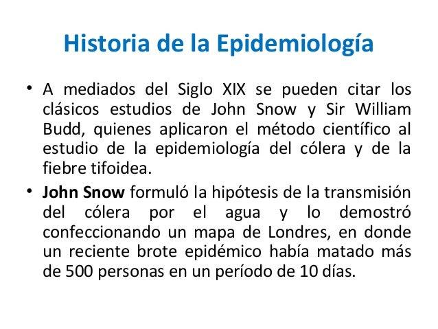 Historia de la Epidemiología• A mediados del Siglo XIX se pueden citar losclásicos estudios de John Snow y Sir WilliamBudd...