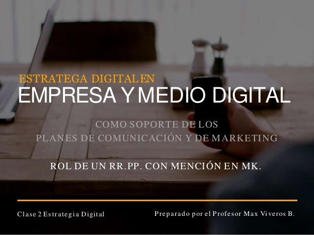 Clase 2 Estrategia Digital Preparado por el Profesor Max Viveros B. COMO SOPORTE DE LOS PLANES DE COMUNICACI�N Y DE MARKET...