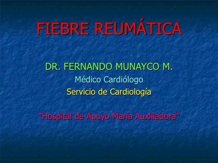 """FIEBRE REUMÁTICA DR. FERNANDO MUNAYCO M. Médico Cardiólogo Servicio de Cardiología """" Hospital de Apoyo María Auxiliadora"""""""