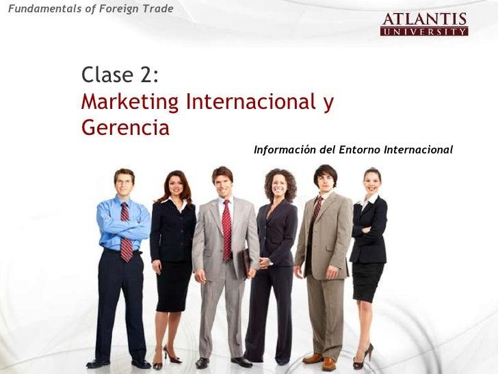 Clase 2:   Marketing Internacional y Gerencia  Información del Entorno Internacional Fundamentals of Foreign Trade