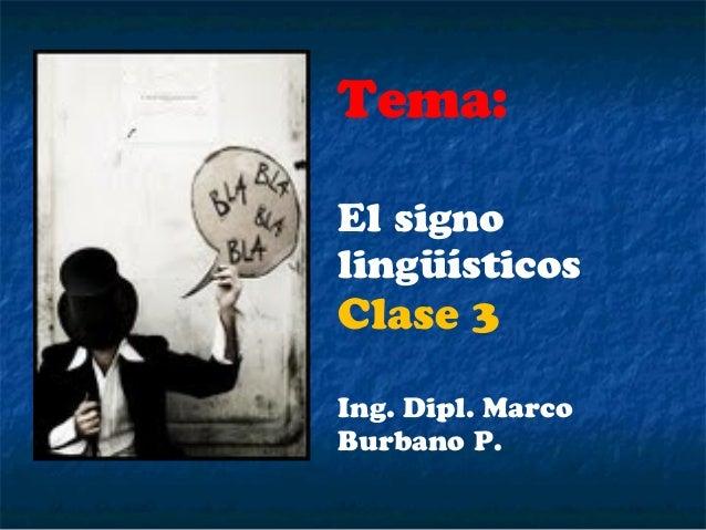 Tema:El signolingüísticosClase 3Ing. Dipl. MarcoBurbano P.