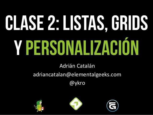 CLASE 2: LISTas, grids y PERSONALIZACIÓN Adrián  Catalán   adriancatalan@elementalgeeks.com   @ykro