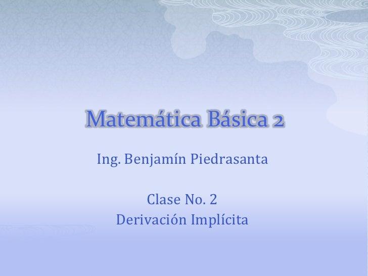 Matemática Básica 2 Ing. Benjamín Piedrasanta       Clase No. 2   Derivación Implícita