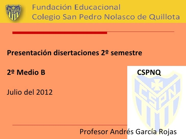 Presentación disertaciones 2º semestre2º Medio B                          CSPNQJulio del 2012                    Profesor ...