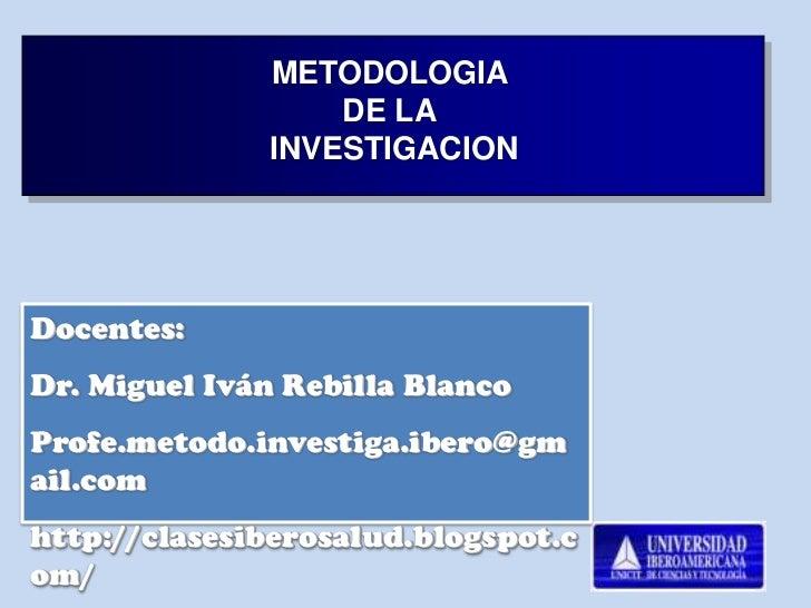 METODOLOGIA                  DE LA              INVESTIGACIONDocentes:Dr. Miguel Iván Rebilla BlancoProfe.metodo.investiga...