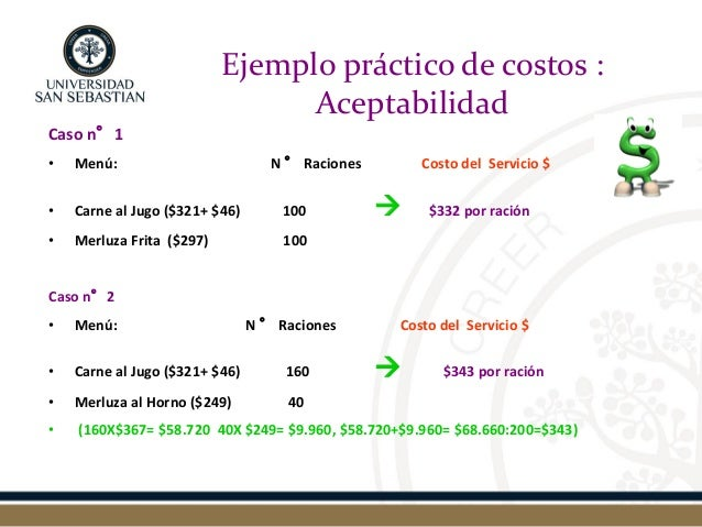Ejemplo práctico de costos : Aceptabilidad  Caso n°1  •Menú: N ° Raciones Costo del Servicio $  •Carne al Jugo ($321+ $46)...