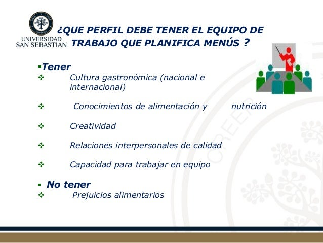 ¿QUE PERFIL DEBE TENER EL EQUIPO DE TRABAJO QUE PLANIFICA MENÚS ?  Tener   Cultura gastronómica (nacional e internaciona...