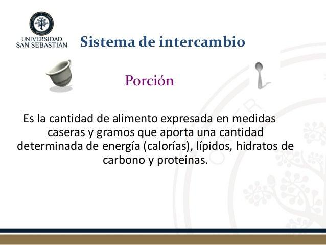 Porción  Es la cantidad de alimento expresada en medidas caseras y gramos que aporta una cantidad determinada de energía (...