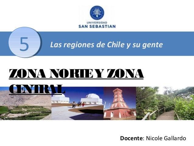 5  Las regiones de Chile y su gente  ZONA NORT Y ZONA E CE RAL NT  Docente: Nicole Gallardo