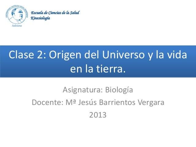 Escuela de Ciencias de la Salud Kinesiología  Clase 2: Origen del Universo y la vida en la tierra. Asignatura: Biología Do...