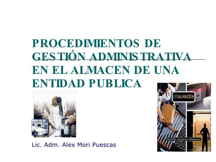 PROCEDIMIENTOS DE GESTIÓN ADMINISTRATIVA EN EL ALMACEN DE UNA ENTIDAD PUBLICA Lic. Adm. Alex Mori Puescas