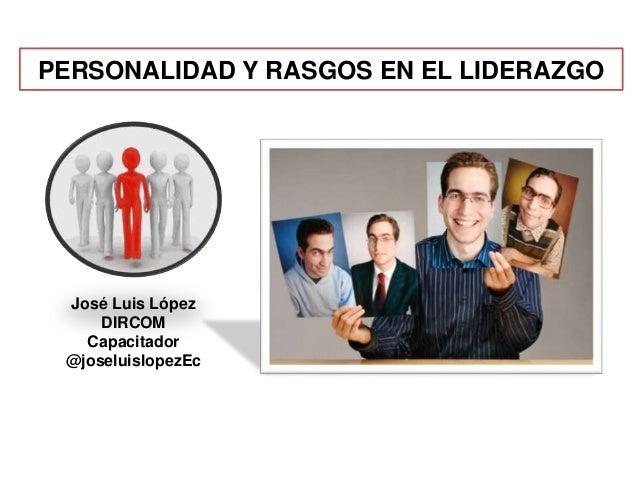 PERSONALIDAD Y RASGOS EN EL LIDERAZGO José Luis López DIRCOM Capacitador @joseluislopezEc