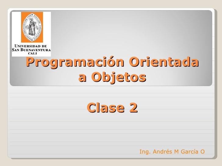 Programación Orientada a Objetos Clase 2 Ing. Andrés M García O
