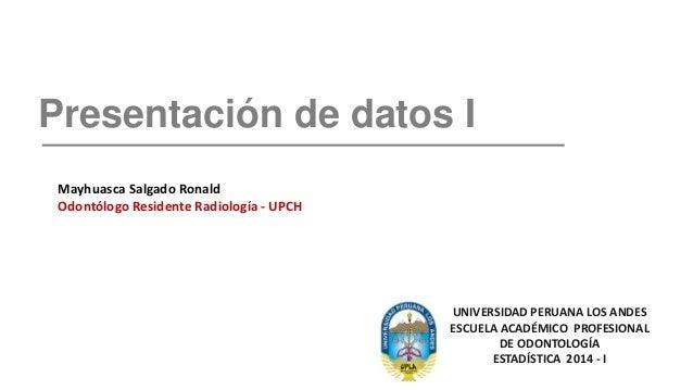 Presentación de datos I UNIVERSIDAD PERUANA LOS ANDES ESCUELA ACADÉMICO PROFESIONAL DE ODONTOLOGÍA ESTADÍSTICA 2014 - I Ma...