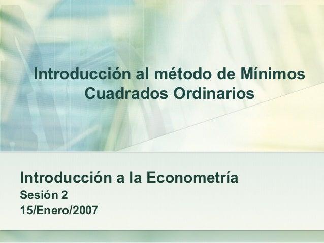 Introducción al método de Mínimos Cuadrados Ordinarios Introducción a la Econometría Sesión 2 15/Enero/2007