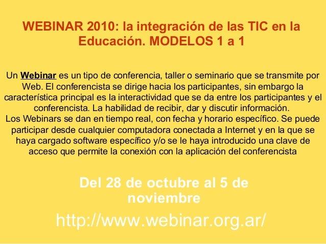 WEBINAR 2010: la integración de las TIC en la Educación. MODELOS 1 a 1 Del 28 de octubre al 5 de noviembre Un Webinar es u...