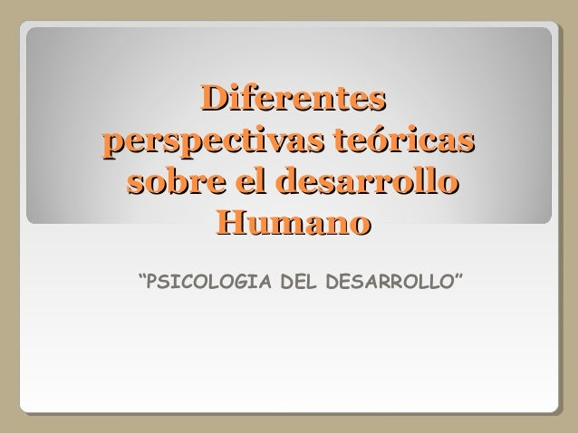 "DiferentesDiferentes perspectivas teóricasperspectivas teóricas sobre el desarrollosobre el desarrollo HumanoHumano ""PSICO..."