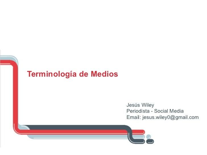 Terminología de Medios Jesús Wiley Periodista - Social Media Email: jesus.wiley0@gmail.com