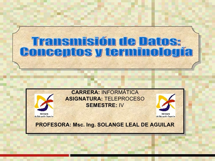 CARRERA:  INFORMÁTICA ASIGNATURA:  TELEPROCESO SEMESTRE:  IV PROFESORA: Msc. Ing. SOLANGE LEAL DE AGUILAR Transmisión de D...