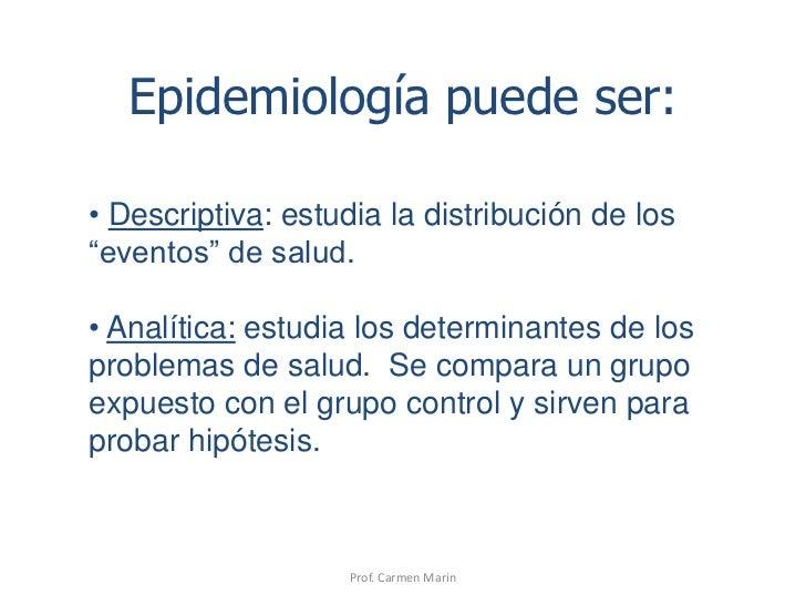 """Prof. Carmen Marin<br />Epidemiología puede ser:<br /><ul><li>Descriptiva: estudia la distribución de los """"eventos"""" de sal..."""