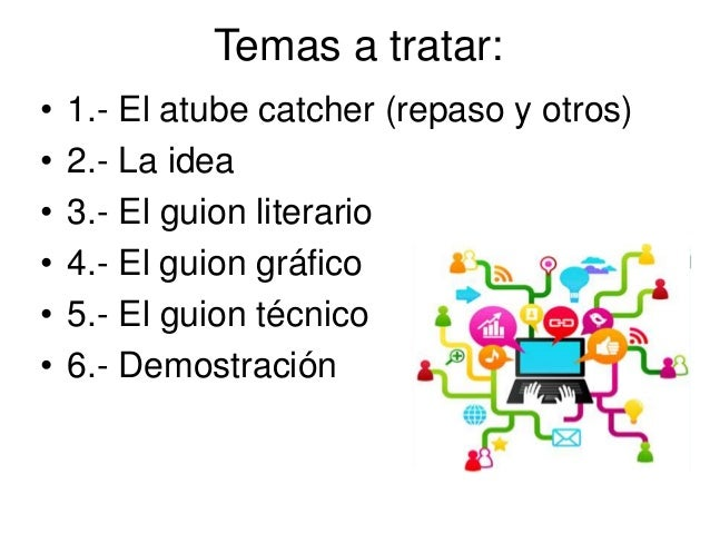 Temas a tratar: • 1.- El atube catcher (repaso y otros) • 2.- La idea • 3.- El guion literario • 4.- El guion gráfico • 5....