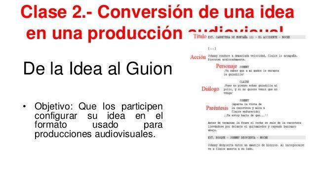 Clase 2.- Conversión de una idea en una producción audiovisual. De la Idea al Guion • Objetivo: Que los participen configu...