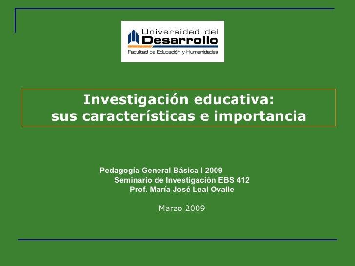 Investigación educativa: sus características e importancia Pedagogía General Básica I 2009  Seminario de Investigación EBS...