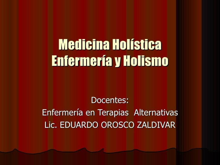 Medicina Holística Enfermería y Holismo Docentes: Enfermería en Terapias  Alternativas Lic. EDUARDO OROSCO ZALDIVAR