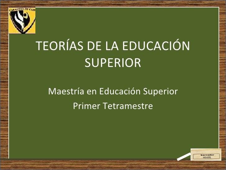 TEORÍAS DE LA EDUCACIÓN SUPERIOR Maestría en Educación Superior Primer Tetramestre