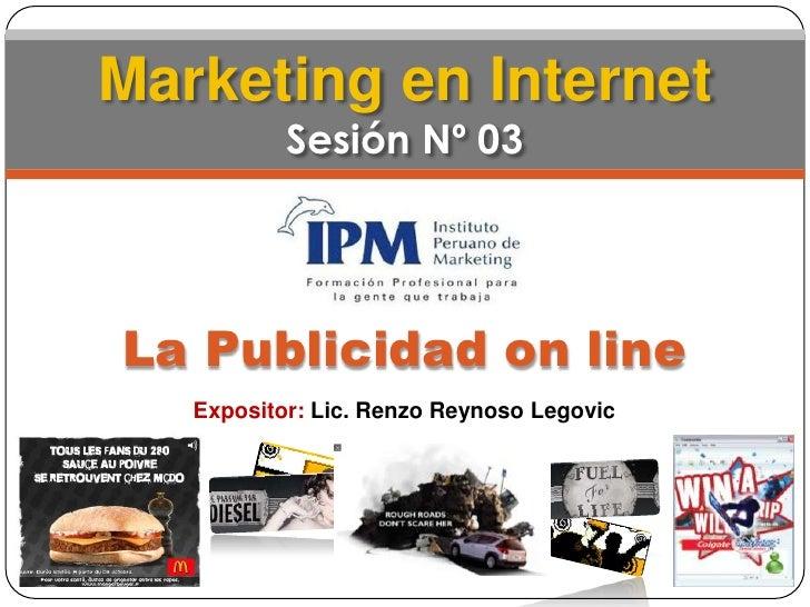 Marketing en InternetSesión Nº 03<br />La Publicidad on line<br />Expositor: Lic. Renzo Reynoso Legovic<br />