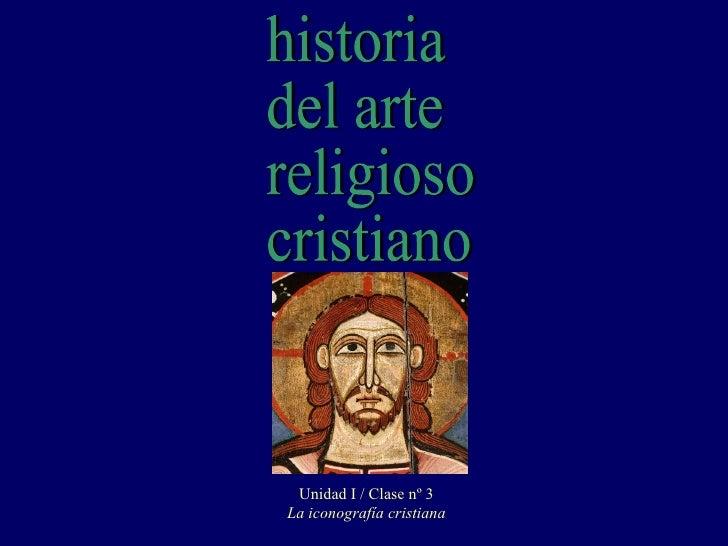 historia del arte religioso cristiano Unidad I / Clase nº 3 La iconografía cristiana
