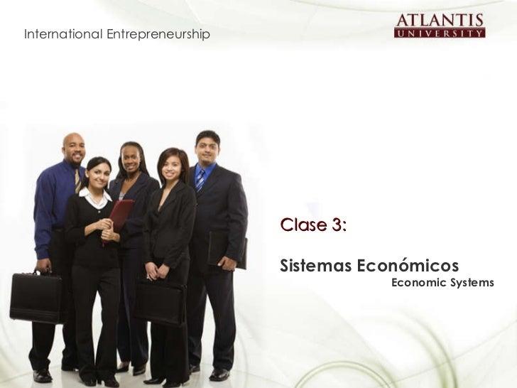 Clase 3:   Sistemas Económicos Economic Systems   International Entrepreneurship
