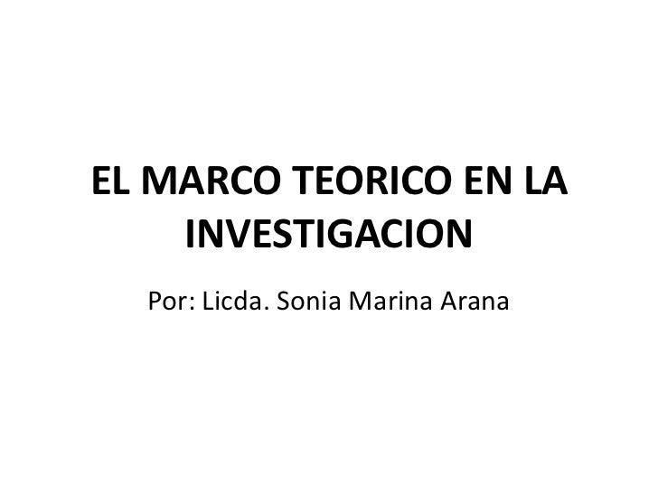 EL MARCO TEORICO EN LA    INVESTIGACION  Por: Licda. Sonia Marina Arana